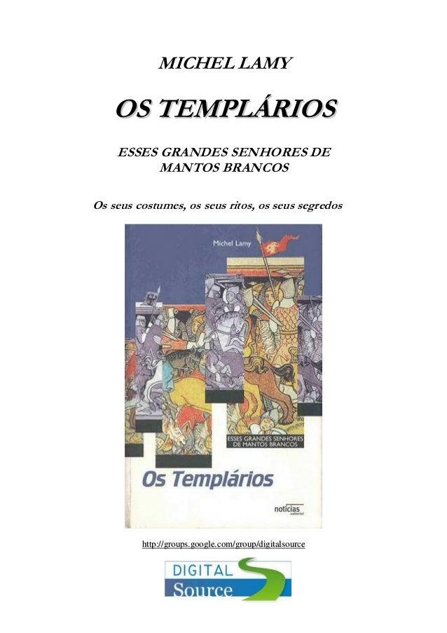 MICHEL LAMY  OS TEMPLÁRIOS ESSES GRANDES SENHORES DE MANTOS BRANCOS Os seus costumes, os seus ritos, os seus segredos  htt...