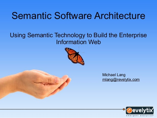 Semantic Software Architecture Using Semantic Technology to Build the Enterprise Information Web Michael Lang mlang@revely...