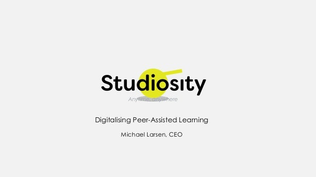 Digitalising Peer-Assisted Learning Michael Larsen, CEO Anytime, anywhere