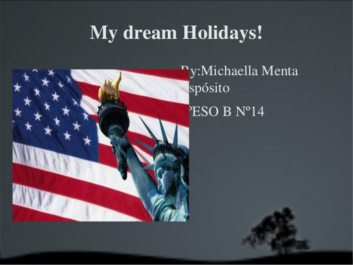 My dream Holidays! <ul><li>By:Michaella Menta Espósito