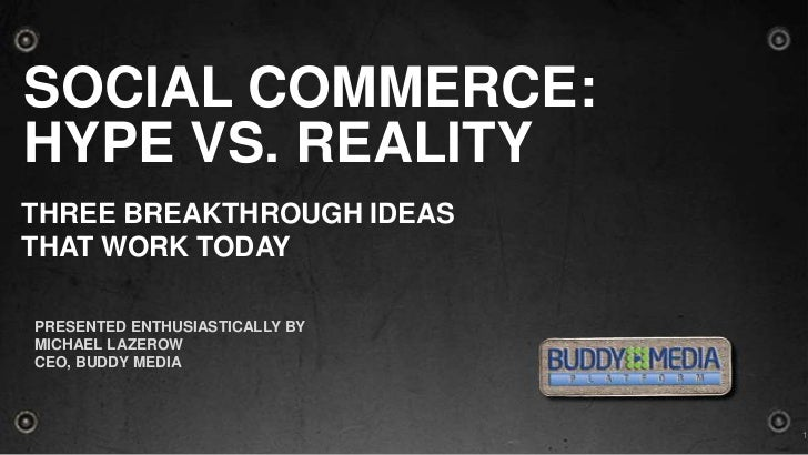 Social Commerce:Hype Vs. Reality<br />THREE BREAKTHROUGH IDEAS <br />THAT WORK TODAY<br />Presented ENTHUSIASTICALLY by <b...