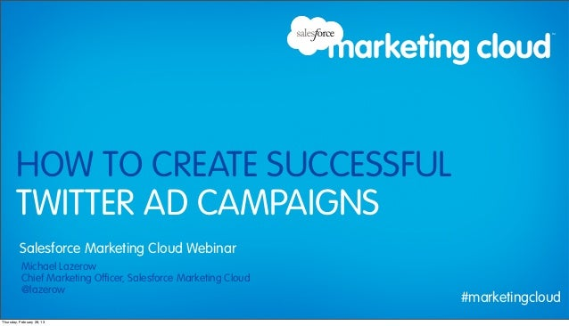 HOW TO CREATE SUCCESSFUL        TWITTER AD CAMPAIGNS          Salesforce Marketing Cloud Webinar           Michael Lazerow...