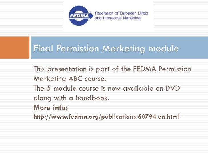 Final Permission Marketing module This presentation is part of the FEDMA Permission Marketing ABC course. The 5 module cou...