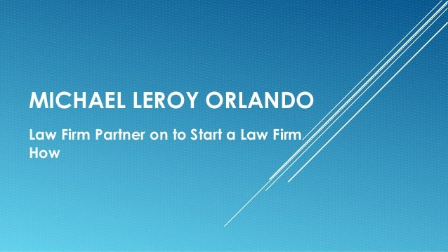 MICHAEL LEROY ORLANDO Law Firm Partner on to Start a Law Firm How