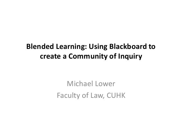 Blended Learning: Using Blackboard to create a Community of Inquiry Michael Lower Faculty of Law, CUHK