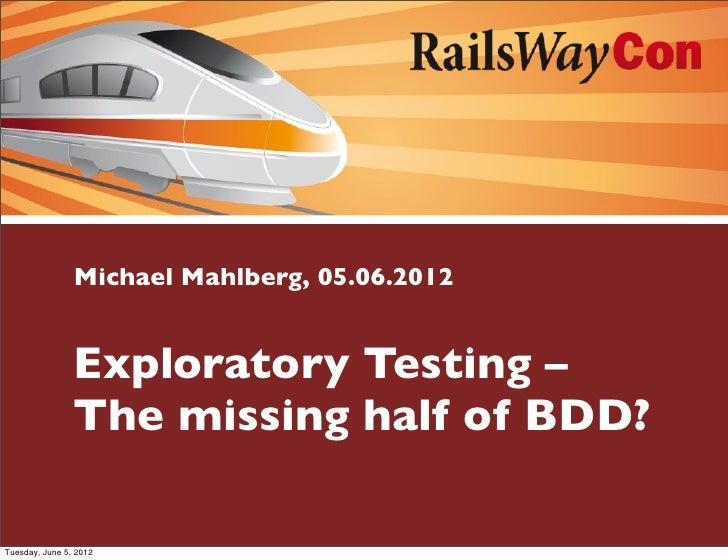 Michael Mahlberg, 05.06.2012                Exploratory Testing –                The missing half of BDD?Tuesday, June 5, ...