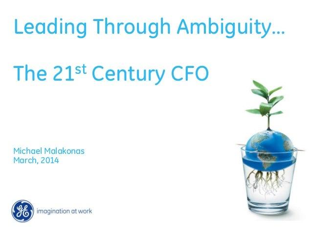 Leading Through Ambiguity… The 21st Century CFO Michael Malakonas March, 2014