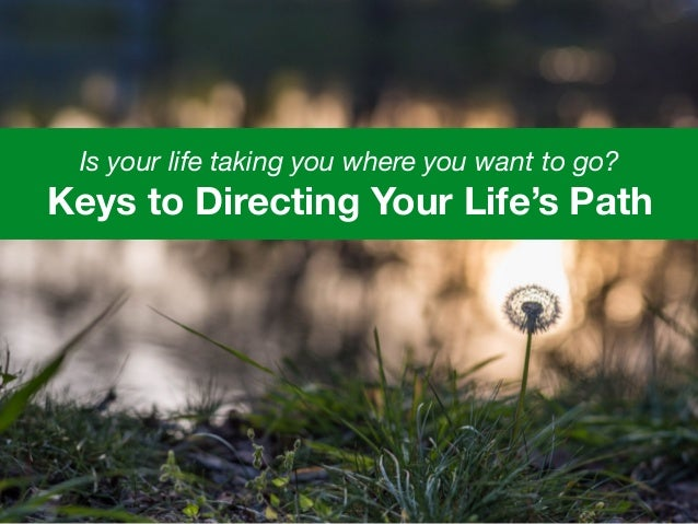 Is your life taking you where you want to go? Keys to Directing Your Life's Path
