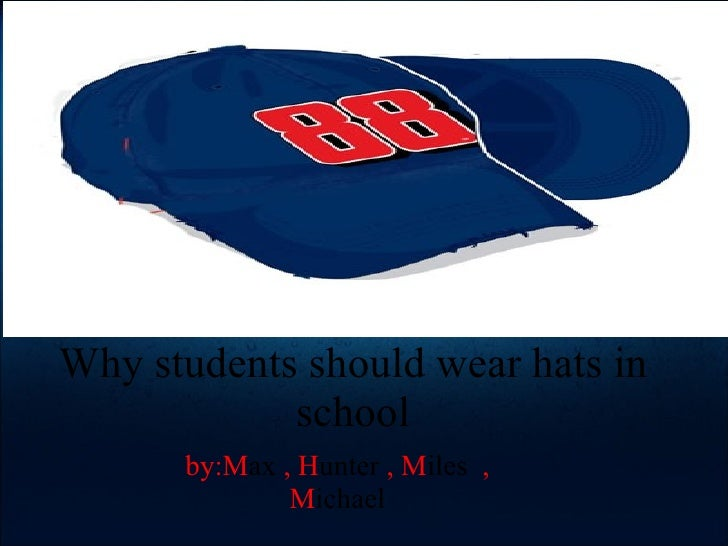 Why students should wear hats in school by:M ax  , H unter  , M iles   , M ichael