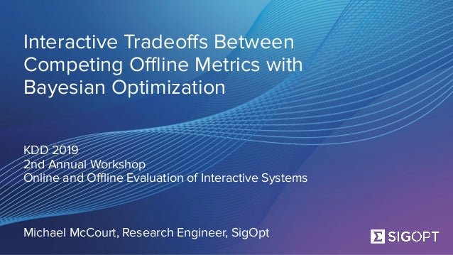 SigOpt. Confidential. Interactive Tradeoffs Between Competing Offline Metrics with Bayesian Optimization KDD 2019 2nd Annual W...