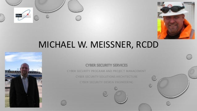 MICHAEL W. MEISSNER, RCDD CYBER SECURITY SERVICES CYBER SECURITY PROGRAM AND PROJECT MANAGEMENT CYBER SECURITY SOLUTIONS A...