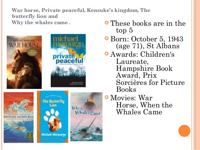 War horse, Private peaceful, Kensuke's kingdom, The  butterfly lion and  Why the whales came .  These books are in the  t...
