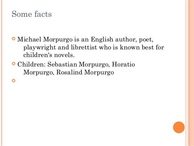 Some facts   Michael Morpurgo is an English author, poet,  playwright and librettist who is known best for  children's no...
