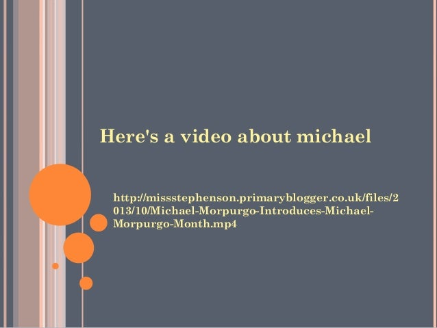 Here's a video about michael  http://missstephenson.primaryblogger.co.uk/files/2  013/10/Michael-Morpurgo-Introduces-Micha...