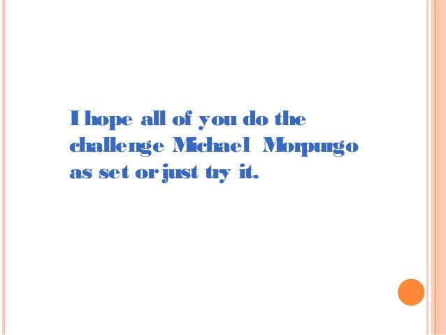 I hope all of you do the  challenge Michael Morpurgo  as set or just try it.
