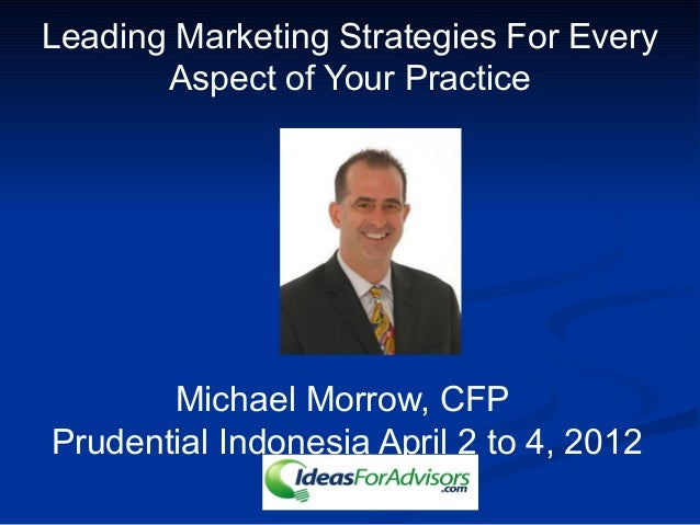 Leading Marketing Strategies For Every Aspect of Your Practice Michael Morrow, CFP Prudential Indonesia April 2 to 4, 2012