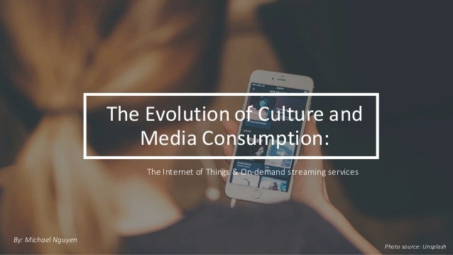 The  Evolution  of  Culture  and   Media  Consumption: By:  Michael  Nguyen The  Internet  of  Thing...