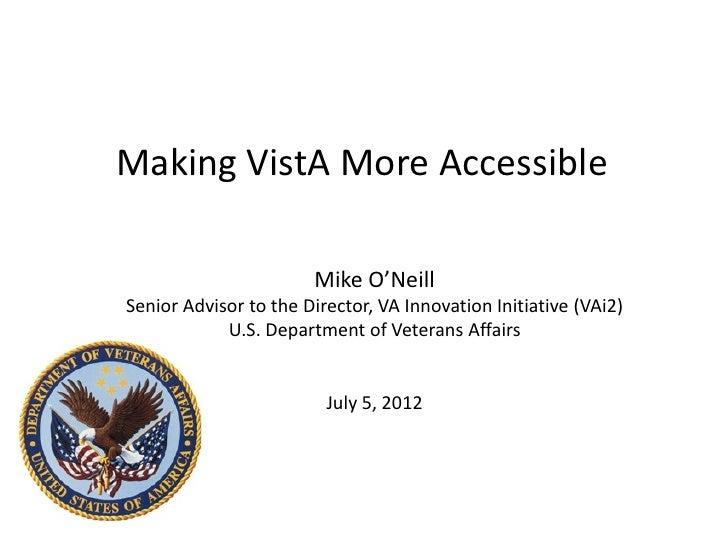 Making VistA More Accessible                       Mike O'NeillSenior Advisor to the Director, VA Innovation Initiative (V...