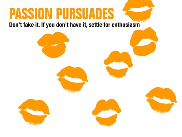 PASSION PIIHSOAOES         Don't fake it.  If you don't have it,  settle for enthusiasm   9