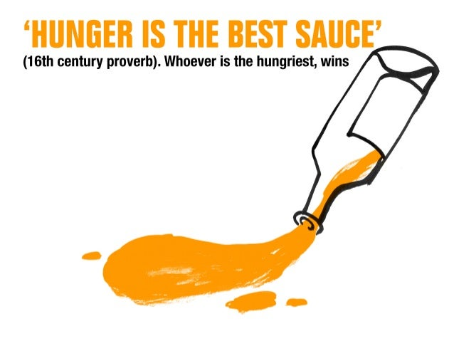 (16th century proverb).  Whoever is the hungriest,  wins