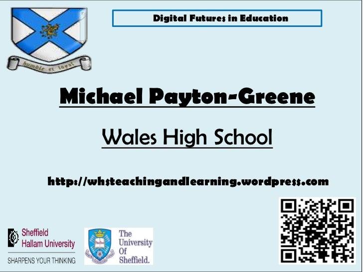 Digital Futures in Education Michael Payton-Greene        Wales High Schoolhttp://whsteachingandlearning.wordpress.com