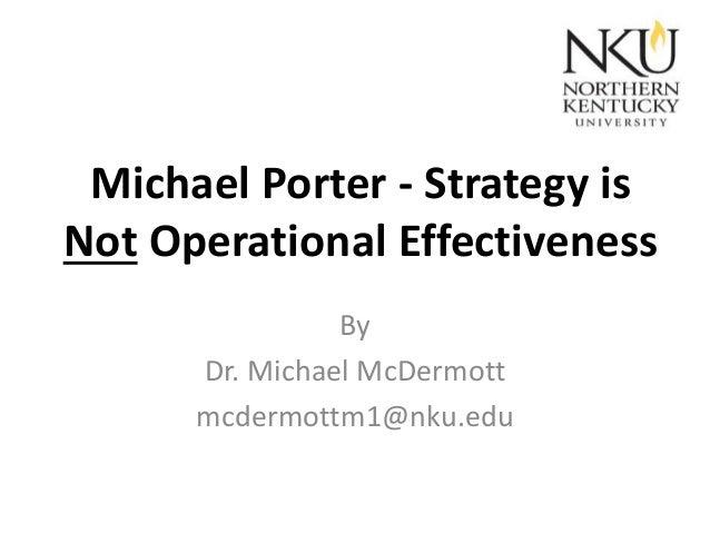 Michael Porter - Strategy is Not Operational Effectiveness By Dr. Michael McDermott mcdermottm1@nku.edu