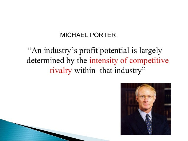"""MICHAEL PORTER""""An industry's profit potential is largelydetermined by the intensity of competitive      rivalry within tha..."""
