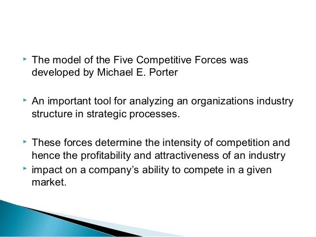    The model of the Five Competitive Forces was    developed by Michael E. Porter   An important tool for analyzing an o...