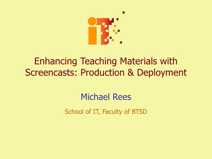 Enhancing Teaching Materials with Screencasts: Production & Deployment Michael Rees School of IT, Faculty of BTSD