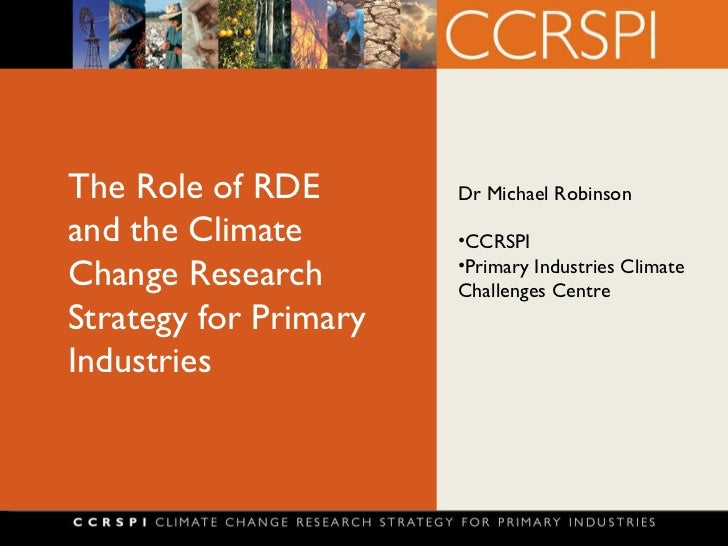 The Role of RDE and the Climate Change Research Strategy for Primary Industries <ul><li>Dr Michael Robinson </li></ul><ul>...