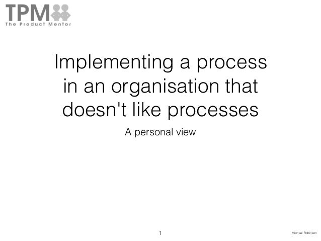 Michael Robinson Implementing a process in an organisation that doesn't like processes A personal view 1