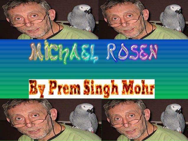 • Michael Rosen was born on May 7th  1946 in a place called Harrow,  Middlesex. The road he first lived on  was called Rox...
