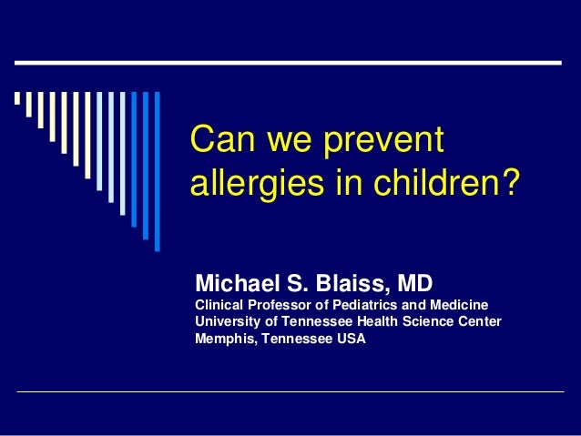 Can we preventallergies in children?Michael S. Blaiss, MDClinical Professor of Pediatrics and MedicineUniversity of Tennes...