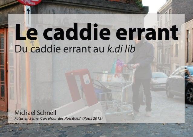 Le caddie errant Du caddie errant au k.di lib  Michael Schnell  Futur en Seine 'Carrefour des Possibles' (Paris 2013)