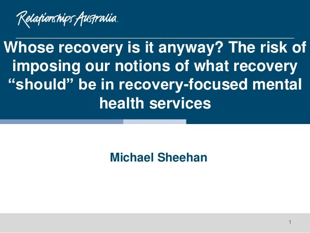 """Michael Sheehan 1 Whose recovery is it anyway? The risk of imposing our notions of what recovery """"should"""" be in recovery-f..."""