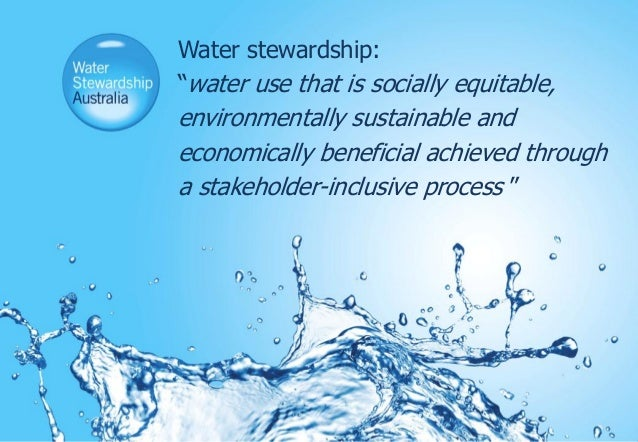 """Water stewardship:""""water use that is socially equitable,environmentally sustainable andeconomically beneficial achieved th..."""