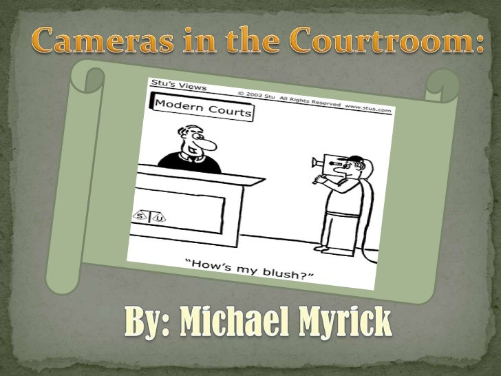 Cameras in the Courtroom:<br />By: Michael Myrick<br />
