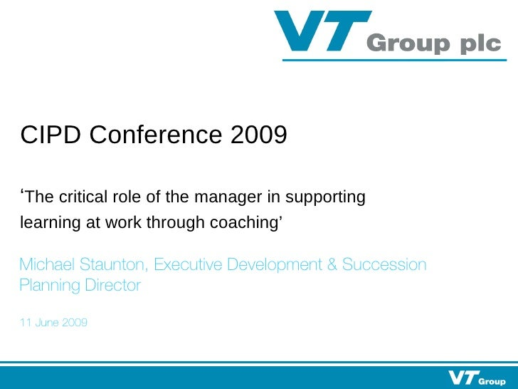 CIPD Conference 2009   ' The critical role of the manager in supporting learning at work through coaching' Michael Staunto...