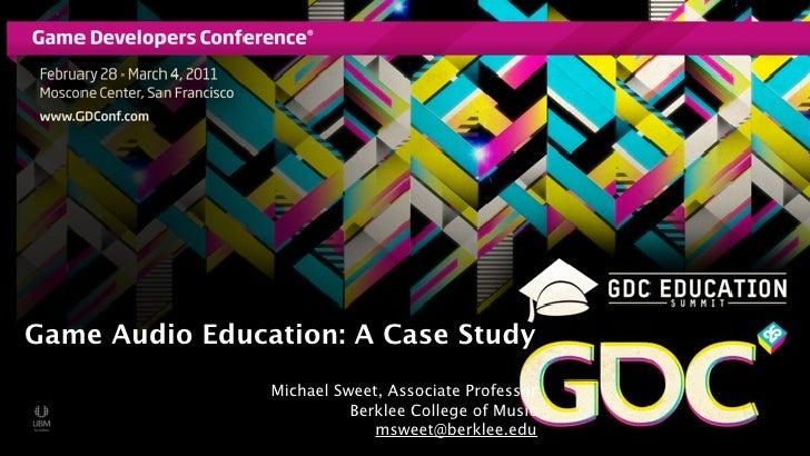 Game Audio Education: A Case Study                Michael Sweet, Associate Professor                          Berklee Coll...