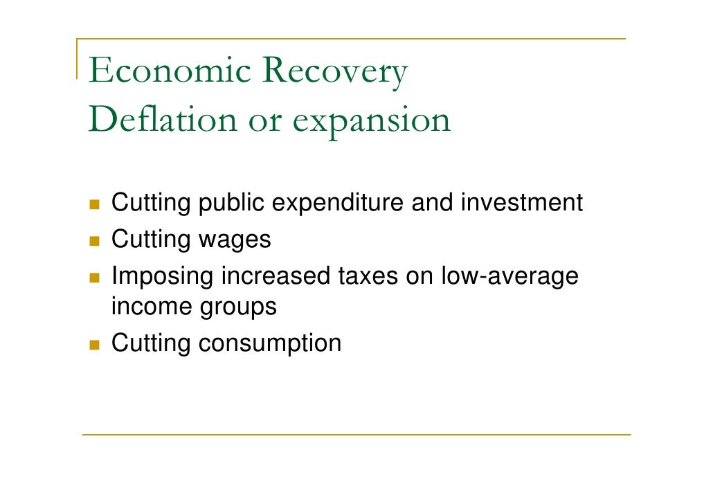 Economic Recovery Deflation or expansion  Cutting public expenditure and investment  Cutting wages  Imposing increased tax...