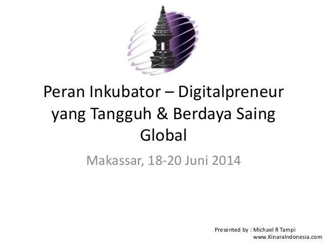 Peran Inkubator – Digitalpreneur yang Tangguh & Berdaya Saing Global Makassar, 18-20 Juni 2014 Presented by : Michael R Ta...