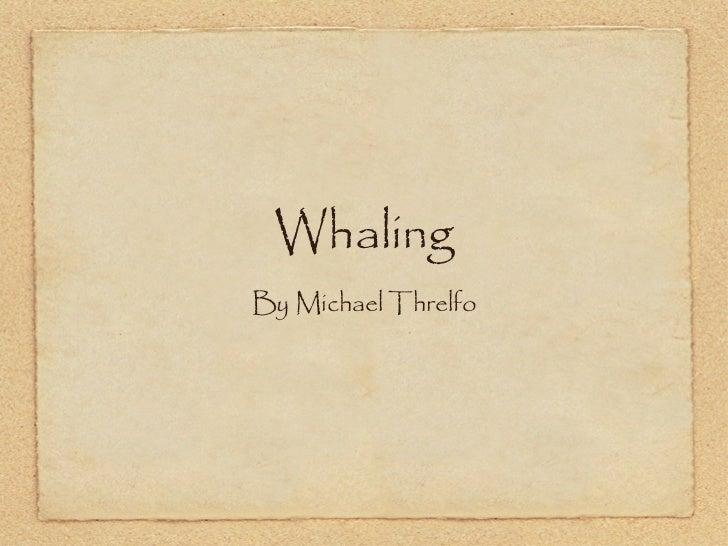 Whaling <ul><li>By Michael Threlfo </li></ul>