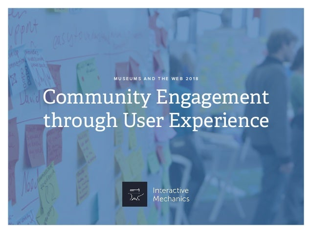Community Engagement through User Experience M U S E U M S A N D T H E W E B 2 0 1 8