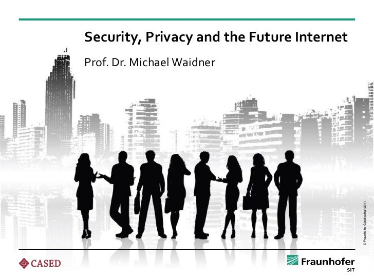 Security, Privacy and the Future InternetProf. Dr. Michael Waidner                                            © Fraunhofer...