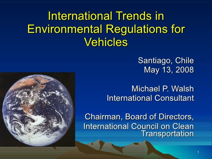 International Trends in Environmental Regulations for Vehicles Santiago, Chile May 13, 2008 Michael P. Walsh International...