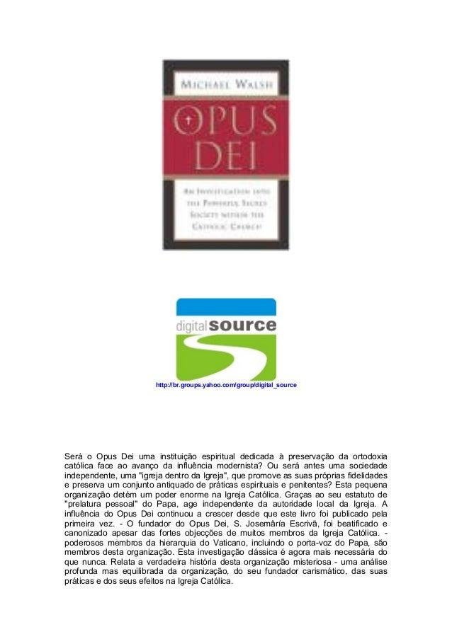 http://br.groups.yahoo.com/group/digital_source Será o Opus Dei uma instituição espiritual dedicada à preservação da ortod...