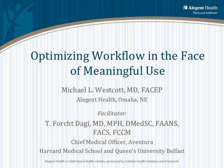 Optimizing Workflow in the Face       of Meaningful Use         Michael L. Westcott, MD, FACEP              Alegent Health...
