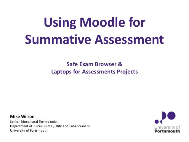 Using Moodle for Summative Assessment Safe Exam Browser & Laptops for Assessments Projects Mike Wilson Senior Educational ...