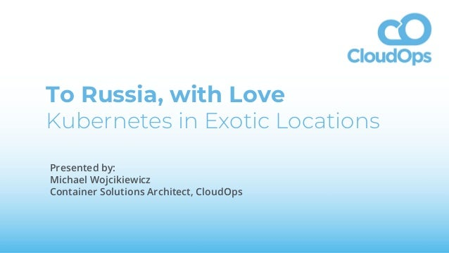 To Russia, with Love Kubernetes in Exotic Locations Presented by: Michael Wojcikiewicz Container Solutions Architect, Clou...