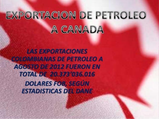 LAS EXPORTACIONESCOLOMBIANAS DE PETROLEO A AGOSTO DE 2012 FUERON EN  TOTAL DE 20.373'036.016    DOLARES FOB, SEGÚN   ESTAD...